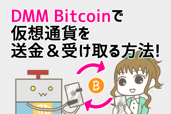 DMMビットコイン(DMM Bitcoin)で仮想通貨を送金したい!送金・受取方法やかかる時間、手数料を徹底解説!