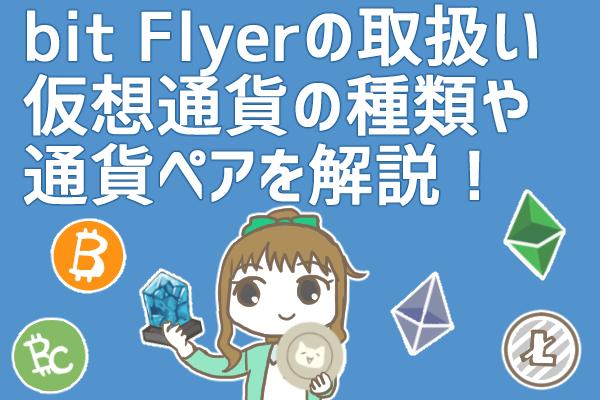 ビットフライヤー(bitFlyer)の取り扱い通貨とは?売買できる仮想通貨の種類や通貨ペアを徹底解説!