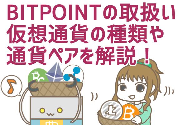 ビットポイント(BITPOINT)の取り扱い通貨とは?売買できる仮想通貨の種類や通貨ペアを徹底解説!