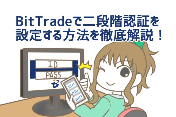 ビットトレード(BitTrade)の二段階認証とは?設定・解除方法、認証コードの取得方法を徹底解説!