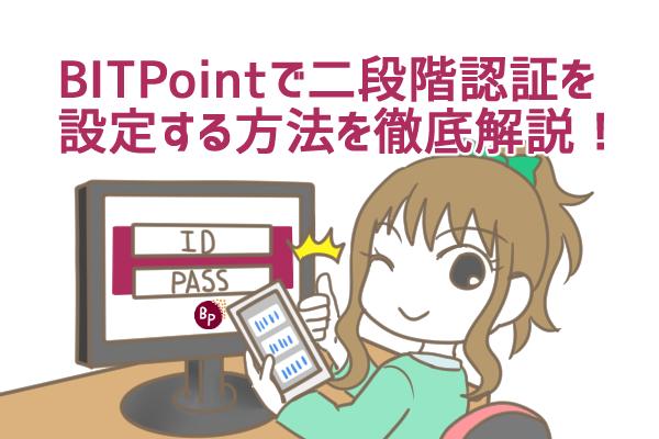 ビットポイント(BITPOINT)の二段階認証とは?設定・解除方法、認証コードの取得方法を徹底解説!