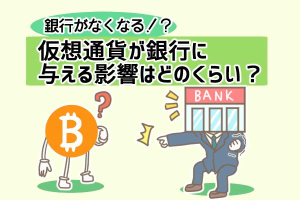仮想通貨で銀行が不要になる!?仮想通貨が銀行に与える影響とは?